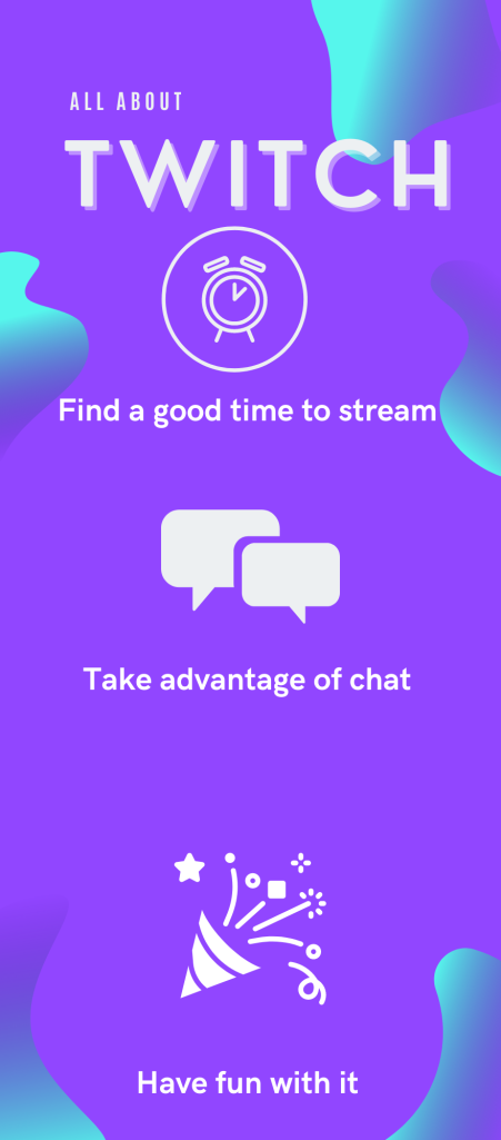 Infographic Headline: All about Twitch  1. Find a good time to stream  2. Take advantage of chat  3. Have fun with it